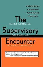 The Supervisory Encounter : Guide for Teachers of Psychodynamic Psychotherapy and Psychoanalysis - Daniel Jacobs