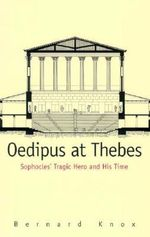 Oedipus at Thebes : Sophocles' Tragic Hero and His Time - Bernard M. W. Knox