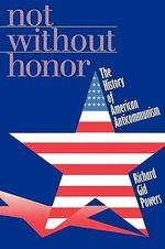 Not Without Honor : The History of American Anticommunism - Richard Gid Powers
