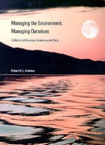 Managing the Environment, Managing Ourselves : History of American Environmental Policy - Richard N. L. Andrews