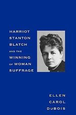 Harriot Stanton Blatch and the Winning of Woman Suffrage : The Origins of the Initiative and Referendum in Am... - Ellen Carol DuBois