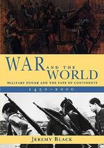 War and the World : Military Power and the Fate of Continents, 1450-2000 - Jeremy Black