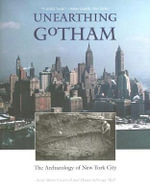Unearthing Gotham : The Archaeology of New York City - Anne-Marie Cantwell