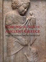 Coming of Age in Ancient Greece : Images of Childhood from the Classical Past - Jenifer Neils