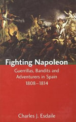 Fighting Napoleon : Guerrillas, Bandits and Adventures in Spain 1808-1814 - Charles J. Esdaile