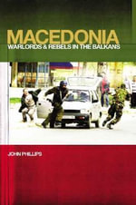 Macedonia : Warlords and Rebels In the Balkans - John Phillips