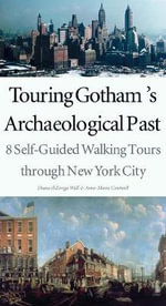 Touring Gotham's Archaeological Past : 8 Self-Guided Walking Tours Through New York City - Diana diZerega Wall