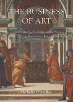 The Business of Art : Contracts and the Commissioning Process in Renaissance Italy - Michelle O'Malley