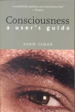 Consciousness : A User's Guide - Adam Zeman
