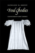 Foul Bodies : Cleanliness in Early America - Kathleen M. Brown