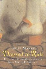 Dressed to Rule : Royal and Court Costume from Louis XIV to Elizabeth II - Philip Mansel