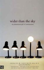 Wider Than the Sky : The Phenomenal Gift of Consciousness - Gerald M. Edelman