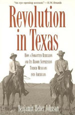 Revolution in Texas : How a Forgotten Rebellion and its Bloody Suppression Turned Mexicans into Americans - Benjamin Heber Johnson