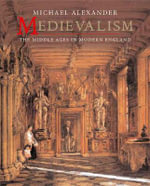 Medievalism : The Middle Ages in Modern England - Michael Alexander