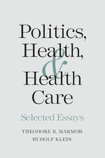 Politics, Health, and Health Care : Selected Essays - Theodore R. Marmor