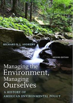Managing the Environment, Managing Ourselves : A History of American Environmental Policy - Richard N. L. Andrews