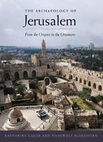 The Archaeology of Jerusalem : From the Origins to the Ottomans - Katharina Galor
