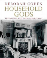 Household Gods : A History of the British and Their Possessions - Deborah Cohen