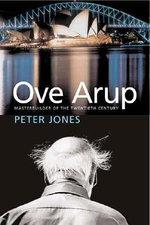 Ove Arup : Master Builder of the Twentieth Century - Peter Jones