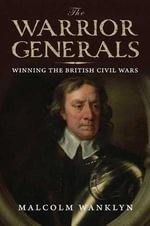 Warrior Generals : Winning the British Civil Wars - Malcolm Wanklyn