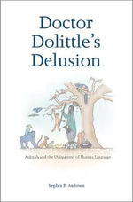 Doctor Dolittle's Delusion : Animals and the Uniqueness of Human Language - Stephen R. Anderson