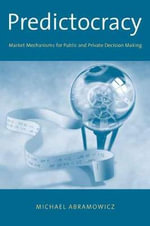 Predictocracy : Market Mechanisms for Public and Private Decision Making - Michael Abramowicz