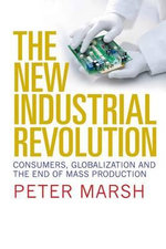 The New Industrial Revolution : Consumers, Globalization and the End of Mass Production - Peter Marsh