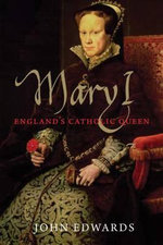 Mary I : England's Catholic Queen - John Edwards