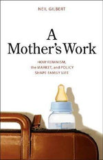 A Mother's Work : How Feminism, the Market, and Policy Shape Family Life - Neil Gilbert