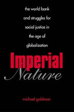 Imperial Nature : The World Bank and Struggles for Social Justice in the Age of Globalization - Michael Goldman