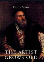 The Artist Grows Old : The Aging of Art and Artists in Early Modern Italy - Philip Sohm