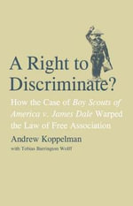 A Right to Discriminate? : How the Case of Boy Scouts of America v. James Dale Warped the Law of Free Association - Andrew Koppelman