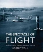 The Spectacle of Flight : Aviation and the Western Imagination, 1920-1950 - Robert Wohl
