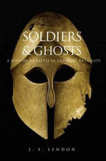 Soldiers and Ghosts : A History of Battle in Classical Antiquity - J. E. Lendon