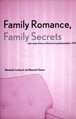 Family Romance, Family Secrets : Case Notes from an American Psychoanalysis, 1912 - Elizabeth Lunbeck