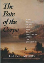 Fate of the Corps : What Became of the Lewis and Clark Explorers After the Expedition - Larry E. Morris