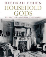 Household Gods: The British and Their Possessions :  The British and Their Possessions - Deborah Cohen