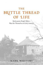 The Brittle Thread of Life : Backcountry People Make a Place for Themselves in Early America - Mark Williams