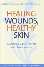 Healing Wounds, Healthy Skin : A Comprehensive Guide for Patients with Diabetes, Dementia, or Paralysis and Their Caregivers - Madhuri Reddy