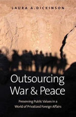 Outsourcing War and Peace : How Privatizing Foreign Affairs Threatens Core Public Values and What We Can Do About it - Laura A. Dickinson