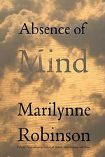 Absence of Mind : The Dispelling of Inwardness from the Modern Myth of the Self - Marilynne Robinson