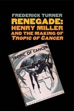 Renegade : Henry Miller and the Making of Tropic of Cancer - Frederick W. Turner