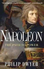 Napoleon : The Path to Power - Dr Philip Dwyer