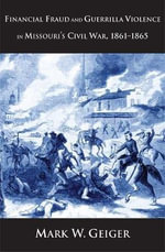 Financial Fraud and Guerrilla Violence in Missouri's Civil War, 1861-1865 : Yale Series in Economic and Financial History - Mark W. Geiger