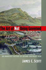 The Art of Not Being Governed : An Anarchist History of Upland Southeast Asia - James C. Scott