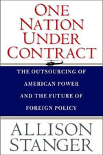 One Nation Under Contract : The Outsourcing of American Power and the Future of Foreign Policy - Allison Stanger