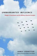 Unwarranted Influence : Dwight D. Eisenhower and the Military Industrial Complex - James Ledbetter