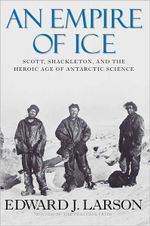 An Empire of Ice : Scott, Shackleton, and the Heroic Age of Antarctic Science - Edward J Larson