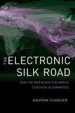 The Electronic Silk Road : How the Web Binds the World Together in Commerce - Anupam Chander