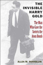The Invisible Harry Gold : The Man Who Gave the Soviets the Atom Bomb - Allen M. Hornblum